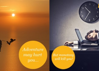 Adventure may hurt you... but monotony will kill you