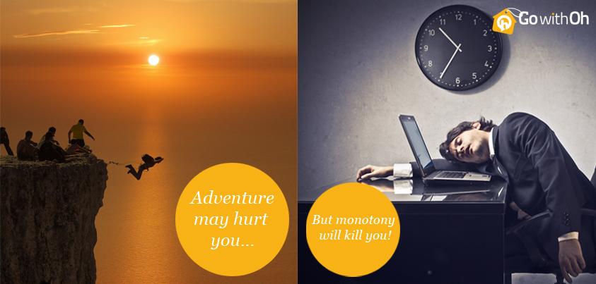 Adventure may hurt you... but monotony will kill you